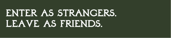 ENTER AS STRANGERS. LEAVE AS FRIENDS.